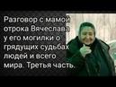Разговор с мамой отрока Вячеслава у его могилки о грядущих судьбах людей и всего мира. 3-часть.