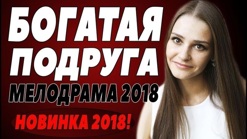 ПРЕМЬЕРА 2018 УНОСИТ ВСЕХ БОГАТАЯ ПОДРУГА Русские мелодрамы 2018