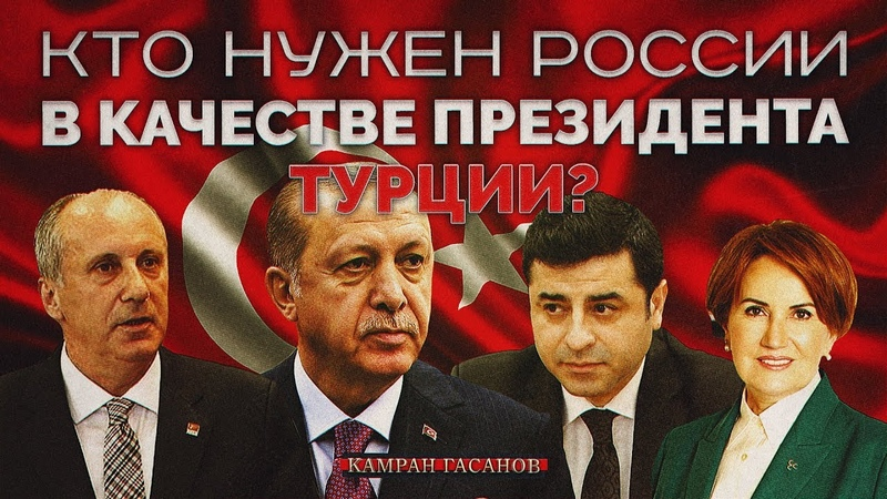 Кто нужен России в качестве президента Турции Камран Гасанов