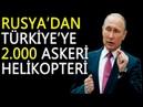 RUSYA'DAN TÜRKİYE'YE 2 000 ASKERİ HELİKOPTER!