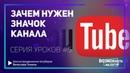 Зачем нужен значок канала на YouTube! Примеры значков. Серия уроков к курсу по оформлению канала.
