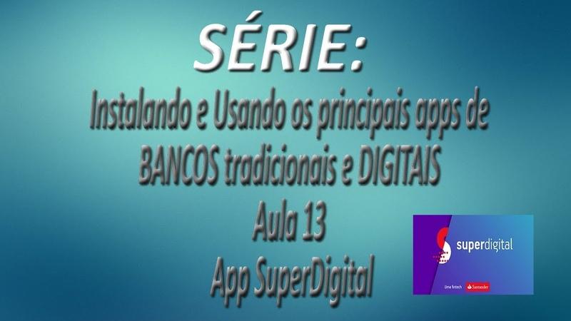 Série - Instalando e Usando os apps de BANCOS tradicionais e DIGITAIS  Aula 13  App SuperDigital