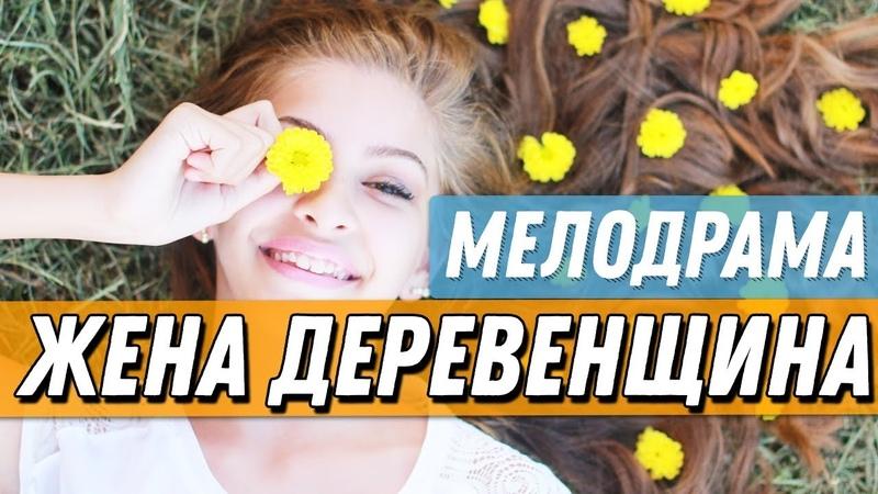 ПРЕКРАСНАЯ ПРЕМЬЕРА про семейную жизнь 2019 - ЖЕНА ДЕРЕВЕНЩИНА / Русские мелодрамы 2019