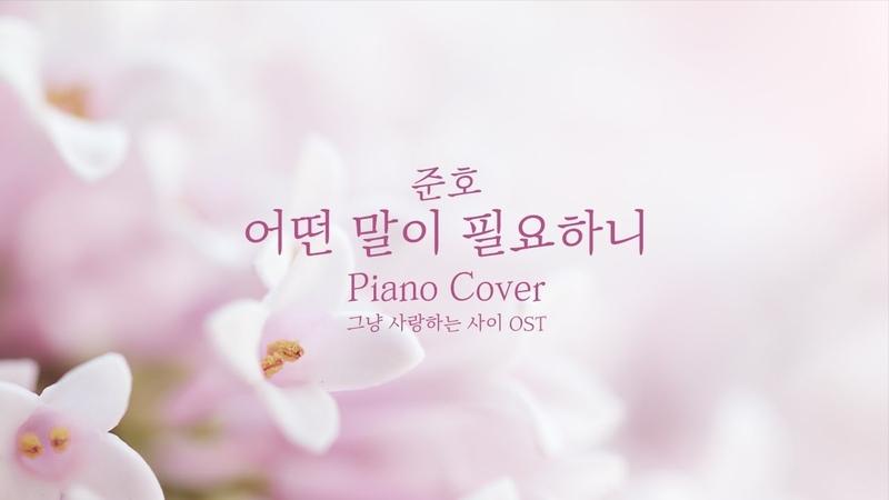 [커버] 준호 (JUNHO) - 어떤 말이 필요하니 (True Love) | 그냥 사랑하는 사이OST | 신기원 피아노 5067