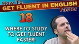 18 - WHERE to study English to get fluent faster! - How To Get Fluent In English Faster