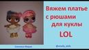 Вяжем платье с рюшами для куклы ЛОЛ Как связать платье LOL