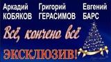 ЭКСКЛЮЗИВ! Аркадий Кобяков&ampГригорий Герасимов&ampЕвгений Барс - Всё, кончено всё