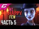 WE HAPPY FEW ➤ Прохождение 5 ➤ ПОРАДОВАТЬ САЛЛИ