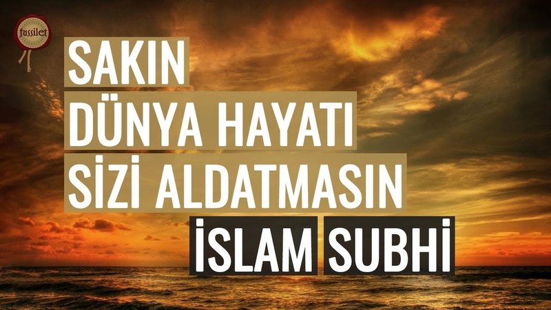 Sakın Dünya Hayatı Sizi Aldatmasın! İslam Subhi
