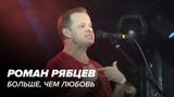 Роман Рябцев - Больше чем любовь (Live)