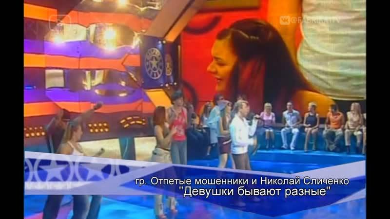Отпетые мошенники и Н. Сличенко - Девушки бывают разные (Фабрика-3)