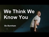 We Think We Know You w Lyrics - Bo Burnham - what