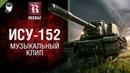 ИСУ-152 - Музыкальный клип от REEBAZ [World of Tanks]