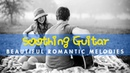 Soothing Guitar - Most Beautiful Instrumental Romantic Melodies