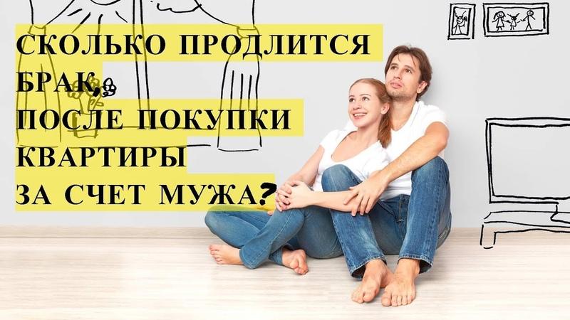Сколько продлится брак, после покупки квартиры на деньги мужа?