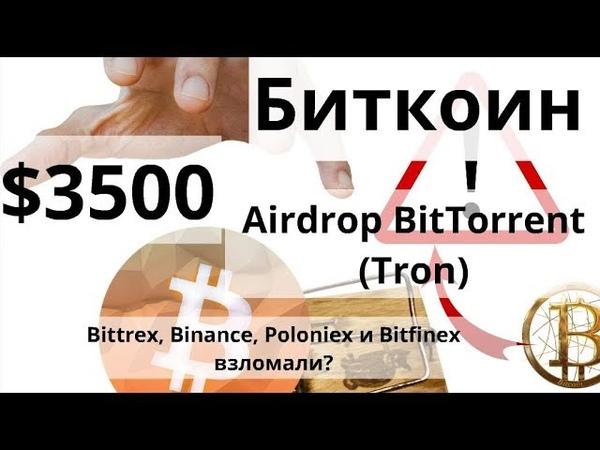 Биткоин $3500 Аirdrop BitTorrent Tron Bittrex Binance Poloniex и Bitfinex взломали