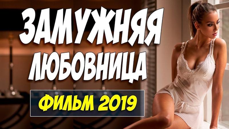 Фильм 2019 скрывал правду ** ЗАМУЖНЯЯ ЛЮБОВНИЦА ** Русские мелодрамы 2019 новинки HD