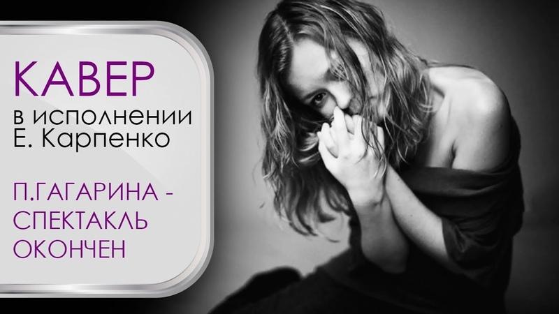 Катерина Карпенко - Спектакль окончен (Полина гагарина кавер)