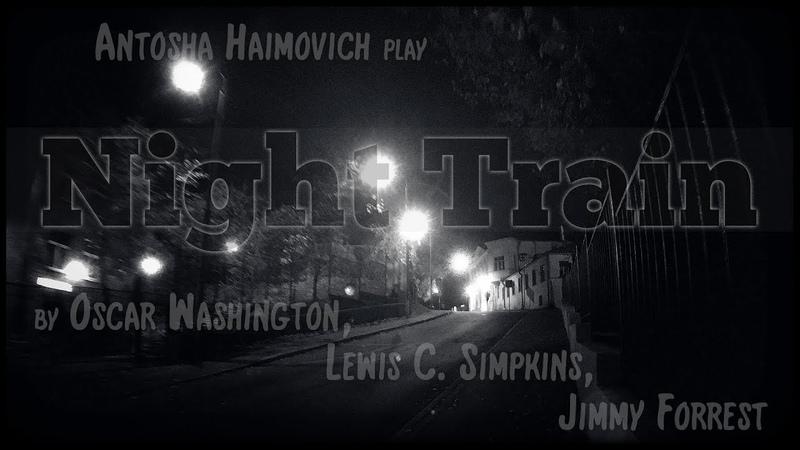 Antosha Haimovich - Night Train (Oscar Washington, Lewis C. Simpkins, Jimmy Forrest)