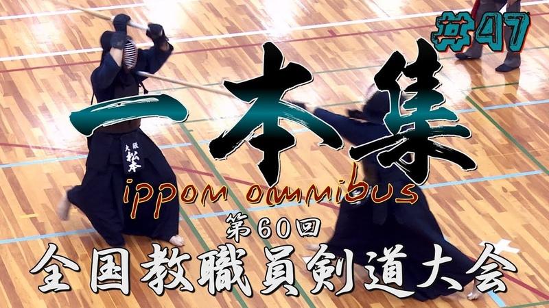 47【一本集】ippon omnibus【H30第60回全国教職員剣道大会】