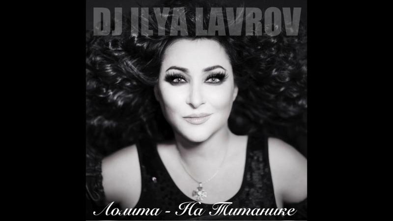 Лолита - На Титанике (DJ ILYA LAVROV remix)