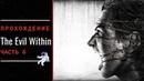 THE EVIL WITHIN ➤ Прохождение #6 ➤ БОЛЬ!!!
