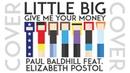 Little Big - Give Me Your Money (Paul Baldhill feat. Elizabeth Postol cover)
