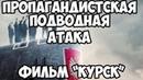 Пропагандистская подводная атака. Фильм: Курск