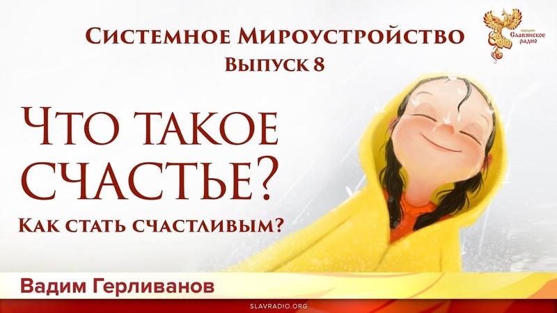 Что такое счастье? Системное мироустройство. Вадим Герливанов. Выпуск 8
