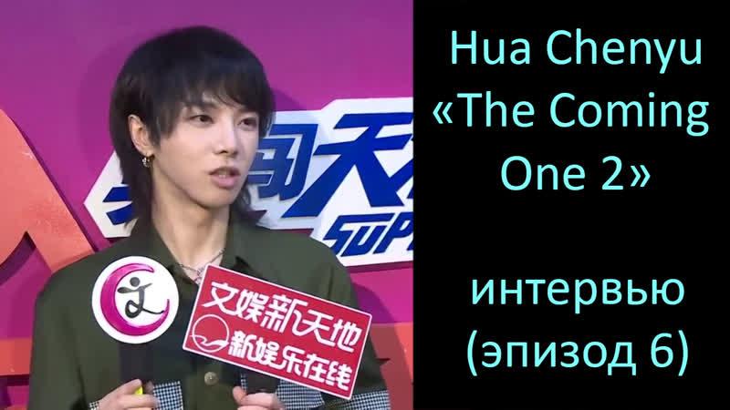 6 Интервью [RUS SUB] The Coming One 2 - интервью / выпуск 6 Hua Chenyu (03-08-2018)