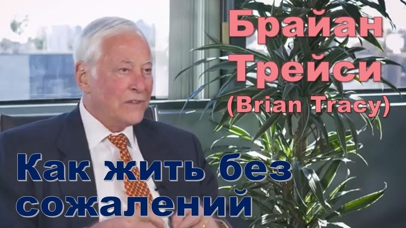Брайан Трейси Как жить без сожалений