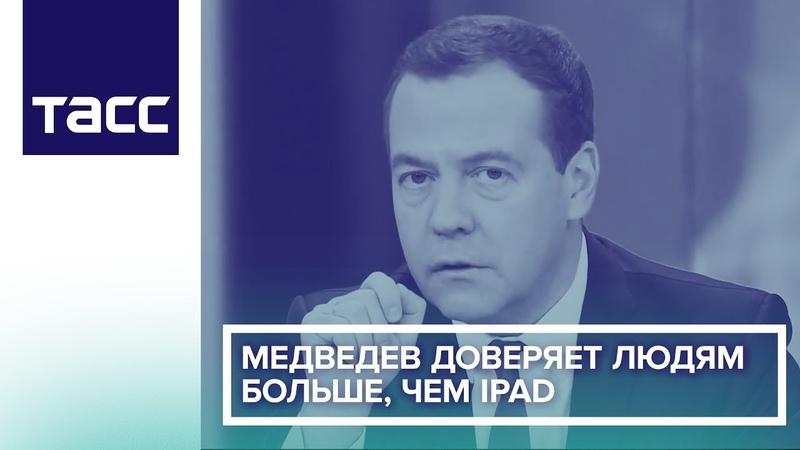 Медведев доверяет людям больше, чем iPad