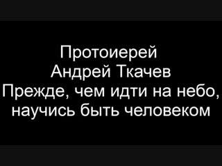 Прот. Андрей Ткачев. Прежде чем идти на небо, научись быть человеком