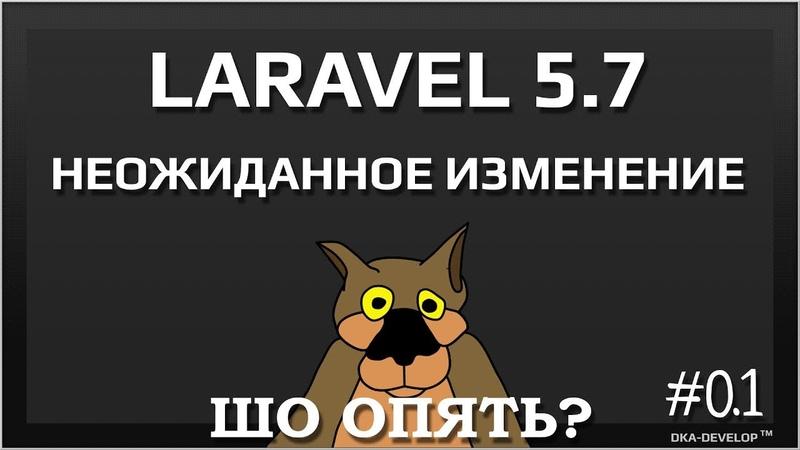 Laravel 5.7 что опять изменилось и стоит ли это учитывать | обзор не полный | уроки laravel 5.7