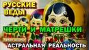 Русские Веды Черти и Матрешки Астральная реальность