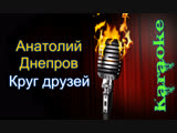 Анатолий Днепров - Круг друзей ( караоке )