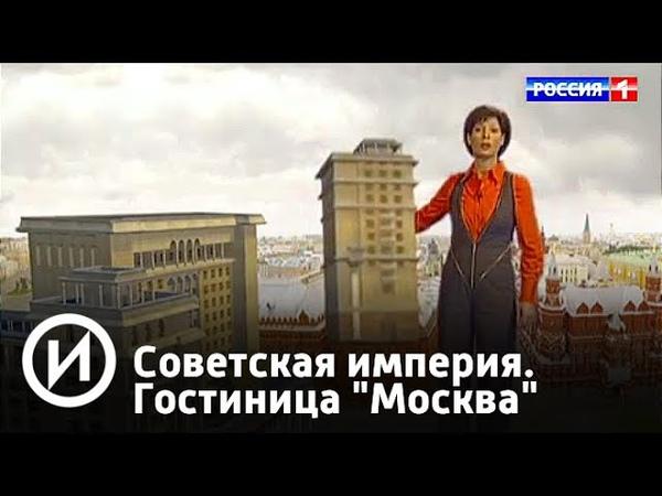 Советская империя. Гостиница Москва | Телеканал История