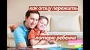 Как отцу пережить потерю ребёнка (dislive)