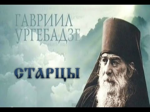 СТАРЦЫ Архимандрит Гавриил Ургебадзе 2013