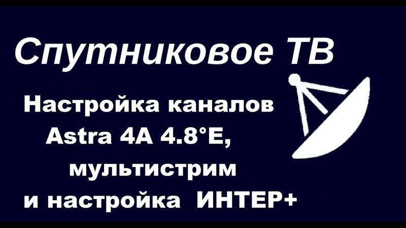 Настройка спутниковых каналов на спутнике Astra 4А 4.8°E, мультистрим и настройка ИНТЕР