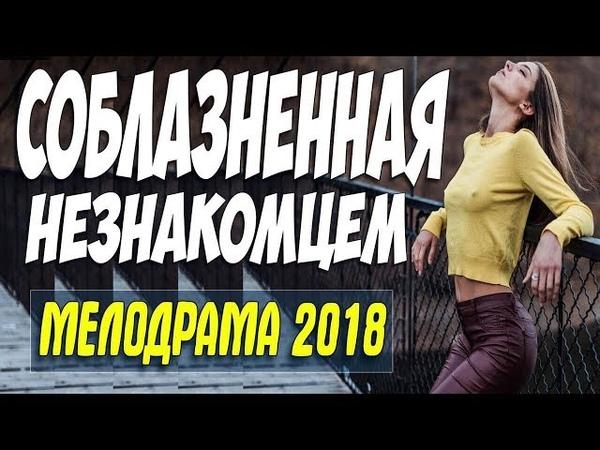 Премьера 2018 пришла домой утром СОБЛАЗНЕННАЯ НЕЗНАКОМЦЕМ Русские мелодрамы 2018 новинки HD