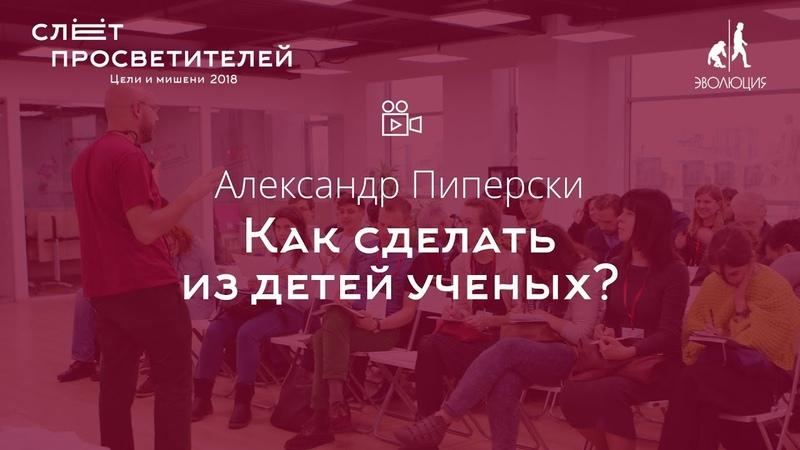 Александр Пиперски «Как сделать из детей ученых»