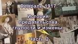 Часть 9. Февраль 1917. История предательства, глупости и измены. Часть 2