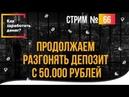Как заработать денег Продолжаем разгонять депозит с 50.000 рублей стрим №66