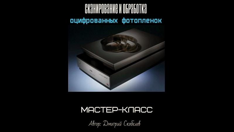 Сканирование и обработка оцифрованных фотопленок Дмитрий Скобелев 2017