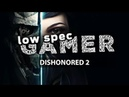 FPS boosting tweaks for Dishonored 2 in a low end computer