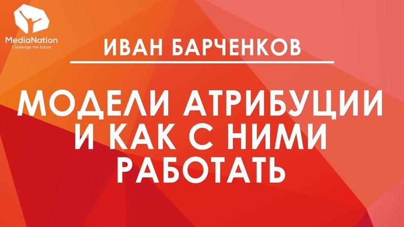 Иван Барченков: «Модели Атрибуции и как с ними работать»