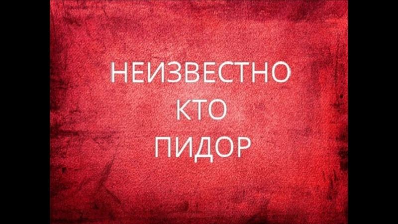 НЕИЗВЕСТНО КТО ПИДОР