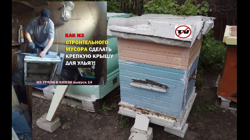 Из строительного мусора строим крепкие крыши для ульев(ИЗ ГРЯЗИ В КНЯЗИ выпуск 14)