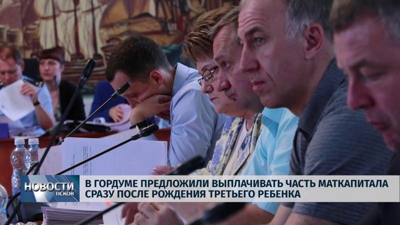 Новости Псков 14 06 2019 Появилось предложение выплачивать маткапитал после рождения 3 ребенка